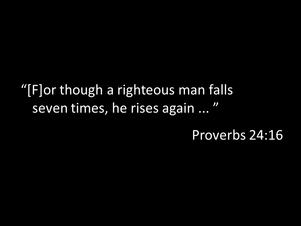 [F]or though a righteous man falls seven times, he rises again ...